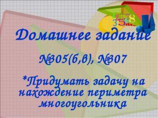 Домашнее задание №305(б,в), №307 *Придумать задачу на нахождение периметра мн