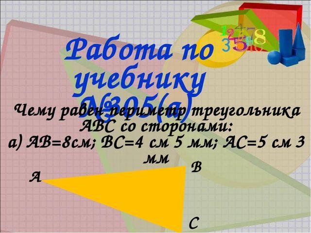 Работа по учебнику №305(а) Чему равен периметр треугольника АВС со сторонами:...