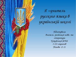 Я –учитель русского языка в українській школі Підготувала вчитель російської