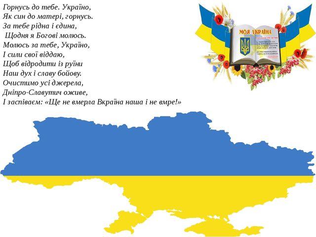 Горнусь до тебе. Україно, Як син до матері, горнусь. За тебе рідна і єдина, Щ...