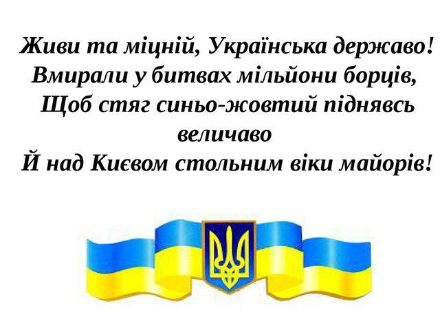 Живи та міцній, Українська державо! Вмирали у битвах мільйони борців, Щоб стя...