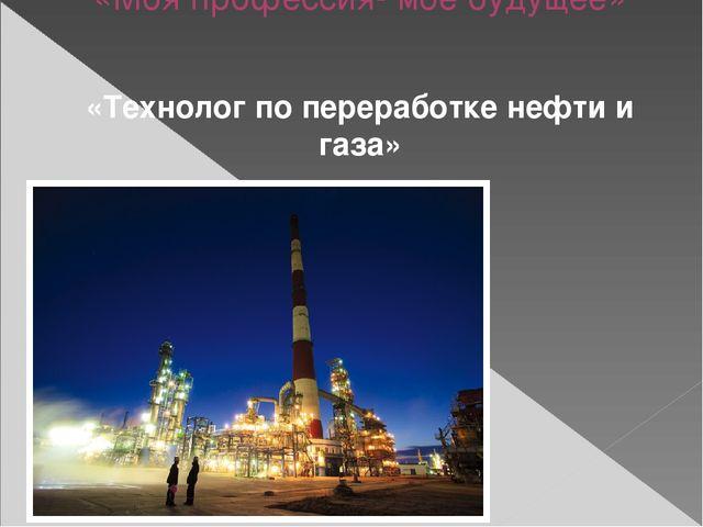 «Моя профессия- мое будущее» «Технолог по переработке нефти и газа»