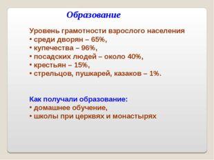 Образование Уровень грамотности взрослого населения среди дворян – 65%, купеч