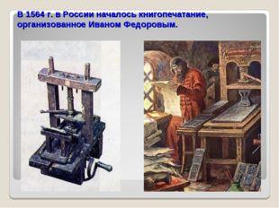 В 1564 г. в России началось книгопечатание, организованное Иваном Федоровым.