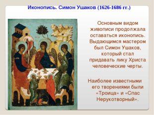 Иконопись. Симон Ушаков (1626-1686 гг.) Основным видом живописи продолжала ос