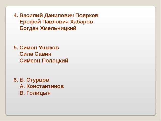 4. Василий Данилович Поярков Ерофей Павлович Хабаров Богдан Хмельницкий 5. Си...