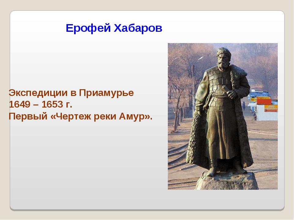 Ерофей Хабаров Экспедиции в Приамурье 1649 – 1653 г. Первый «Чертеж реки Амур».