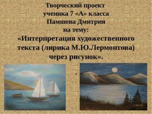 Творческий проект ученика 7 «А» класса Памшева Дмитрия на тему: «Интерпретаци