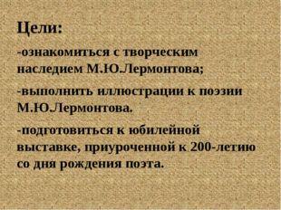 Цели: -ознакомиться с творческим наследием М.Ю.Лермонтова; -выполнить иллюст