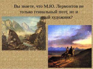 Вы знаете, что М.Ю. Лермонтов не только гениальный поэт, но и талантливый худ