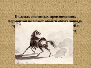 В самых значимых произведениях Лермонтов не может обойти образ лошади, прояв