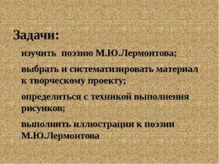 Задачи: изучить поэзию М.Ю.Лермонтова; выбрать и систематизировать материал