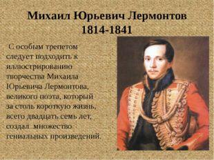 Михаил Юрьевич Лермонтов 1814-1841 С особым трепетом следует подходить к иллю