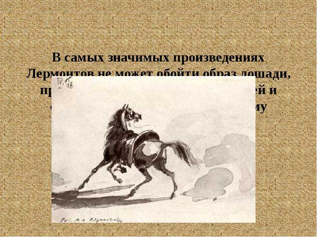 В самых значимых произведениях Лермонтов не может обойти образ лошади, прояв...