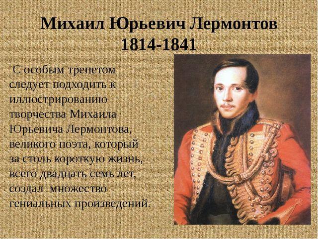 Михаил Юрьевич Лермонтов 1814-1841 С особым трепетом следует подходить к иллю...