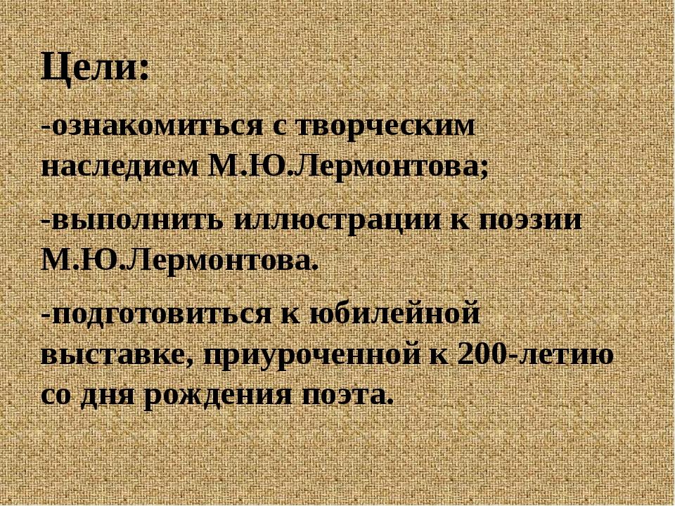 Цели: -ознакомиться с творческим наследием М.Ю.Лермонтова; -выполнить иллюст...
