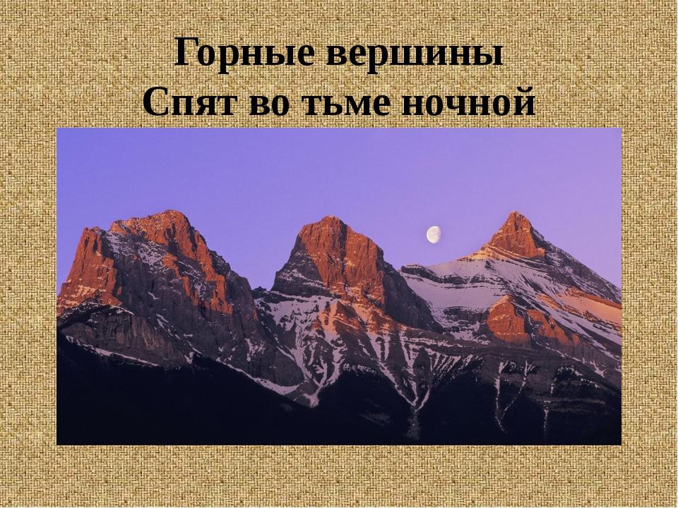 Горные вершины Спят во тьме ночной