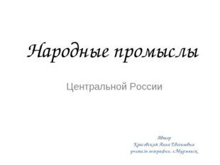 Народные промыслы Центральной России Автор Красовская Анна Евгеньевна учитель
