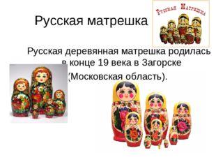 Русская матрешка Русская деревянная матрешка родилась в конце 19 века в Загор