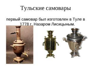 Тульские самовары первый самовар был изготовлен в Туле в 1778 г. Назаром Лиси