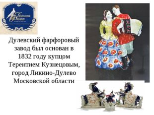 Дулевский фарфоровый завод был основан в 1832 году купцом Терентием Кузнецовы