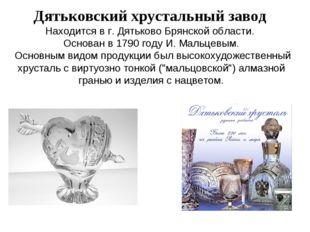 Дятьковский хрустальныйзавод Находится в г. Дятьково Брянской области. Осно