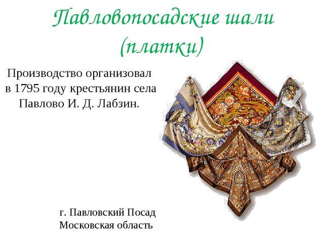 Павловопосадские шали (платки) Производство организовал в 1795 году крестьян...