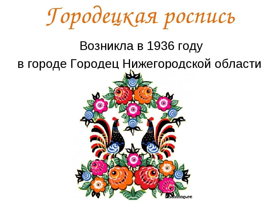 Городецкая роспись Возникла в 1936 году в городе Городец Нижегородской области