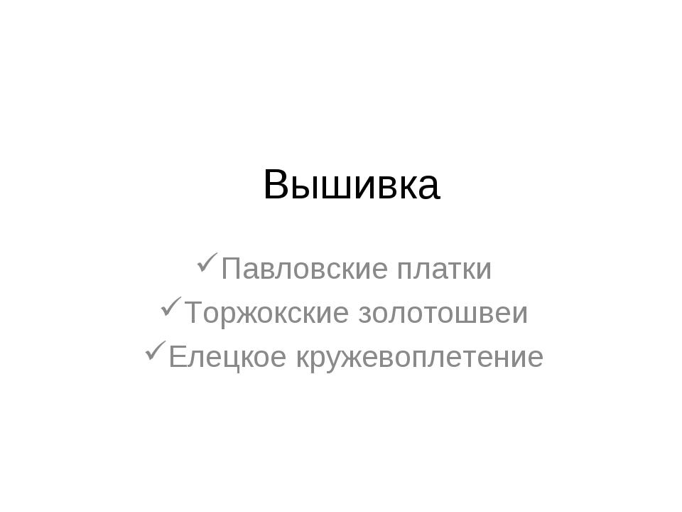 Вышивка Павловские платки Торжокские золотошвеи Елецкое кружевоплетение