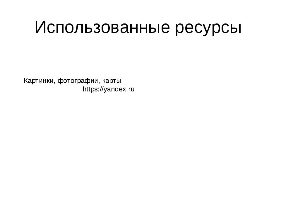 Использованные ресурсы Картинки, фотографии, карты https://yandex.ru