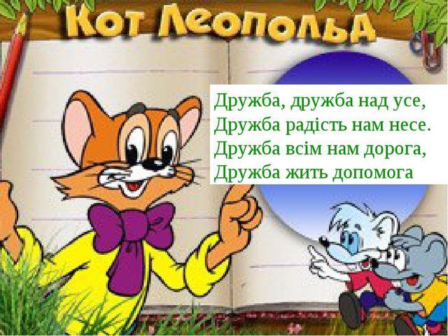 Дружба, дружба над усе, Дружба радість нам несе. Дружба всім нам дорога, Друж...