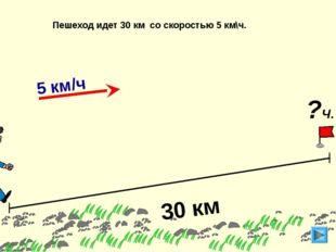 30 км Пешеход идет 30 км со скоростью 5 км\ч. ?Ч. 5 км/ч