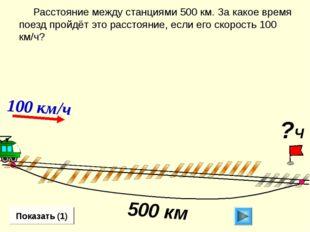 Расстояние между станциями 500 км. За какое время поезд пройдёт это расстоян
