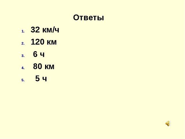 Ответы 32 км/ч 120 км 6 ч 80 км 5 ч Проверка