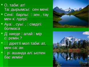 О, табиғат!Тағдырымсың сен менің Сенің барлық өзен , тау мен көлдерің Ауаң, с