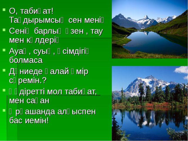 О, табиғат!Тағдырымсың сен менің Сенің барлық өзен , тау мен көлдерің Ауаң, с...