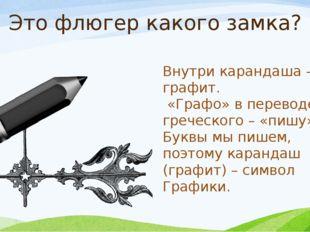 Это флюгер какого замка? Внутри карандаша – графит. «Графо» в переводе с греч