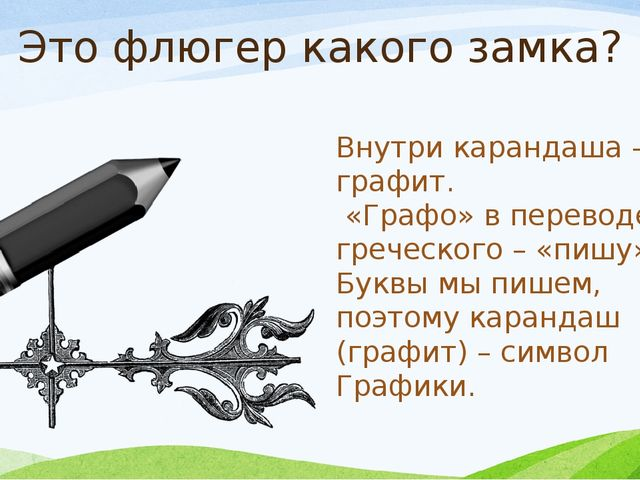 Это флюгер какого замка? Внутри карандаша – графит. «Графо» в переводе с греч...