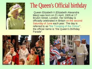 Queen Elizabeth II (Elizabeth Alexandra Mary) was born on 21 April, 1926 at
