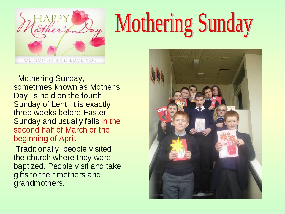 Mothering Sunday, sometimes known as Mother's Day, is held on the fourth Sun...