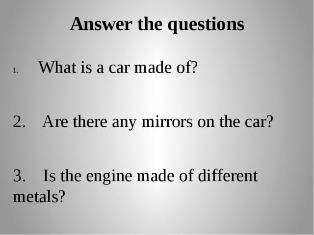 Answer the questions What is a car made of? 2. Are there any mirrors on the c...