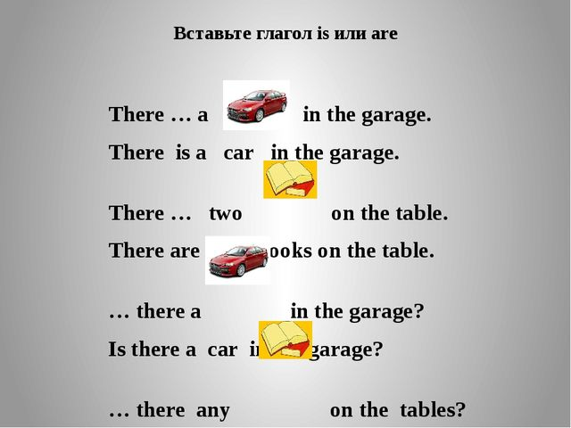 Вставьте глагол is или are There … a in the garage. There is a car in the gar...