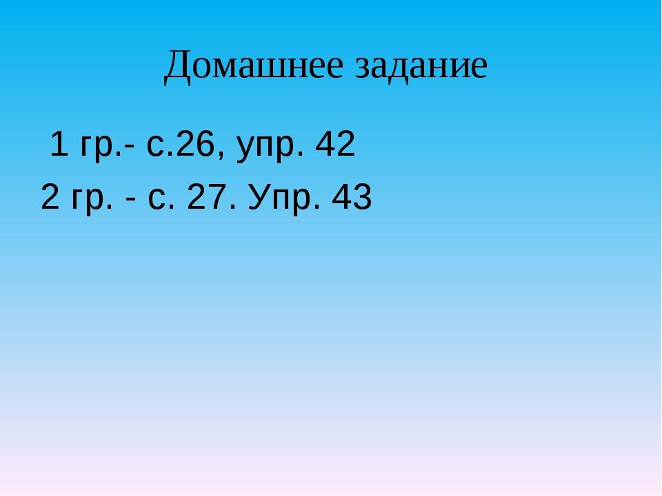 Домашнее задание 1 гр.- с.26, упр. 42 2 гр. - с. 27. Упр. 43