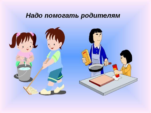 Надо помогать родителям
