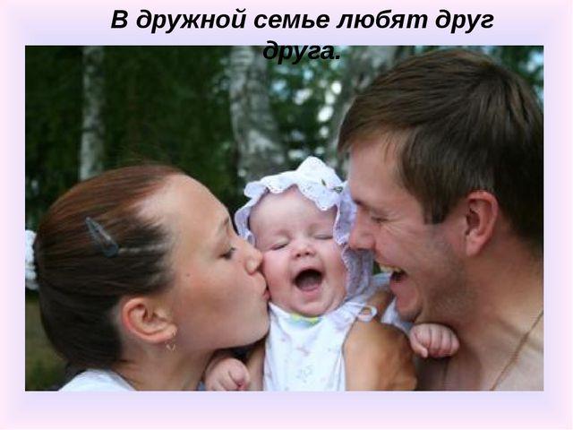 В дружной семье любят друг друга.