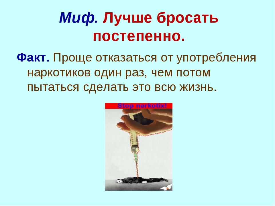 Миф. Лучше бросать постепенно. Факт. Проще отказаться от употребления наркоти...