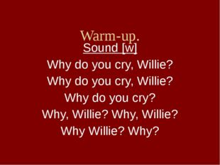 Warm-up. Sound [w] Why do you cry, Willie? Why do you cry, Willie? Why do yo