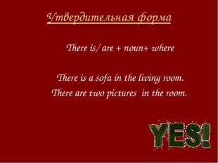Утвердительная форма There is/ are + noun+ where There is a sofa in the livin