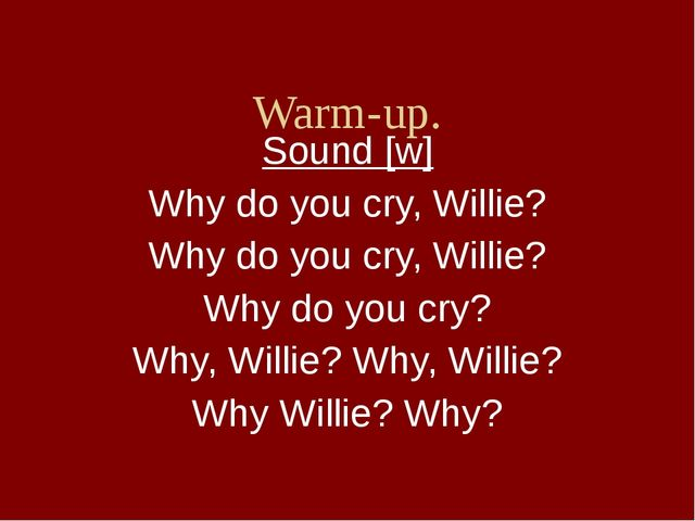 Warm-up. Sound [w] Why do you cry, Willie? Why do you cry, Willie? Why do yo...