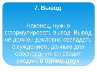 7. Вывод Наконец, нужно сформулировать вывод. Вывод не должен дословно совпа